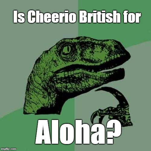 Greets you, says hello. Leaves, says goodbye.  Cheerio! Aloha! | Is Cheerio British for Aloha? | image tagged in philosoraptor,british,hawaii,cheerios,aloha,hawaiian | made w/ Imgflip meme maker