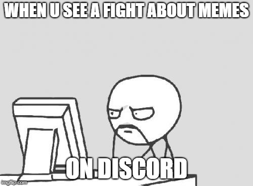 Dicrod | WHEN U SEE A FIGHT ABOUT MEMES ON DISCORD | image tagged in memes,computer guy,discord | made w/ Imgflip meme maker