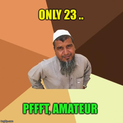 Ordinary Muslim Man Meme | ONLY 23 .. PFFFT, AMATEUR | image tagged in memes,ordinary muslim man | made w/ Imgflip meme maker