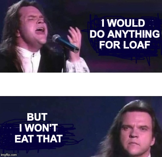 I would do anything for love | I WOULD DO ANYTHING FOR LOAF BUT I WON'T EAT THAT | image tagged in i would do anything for love | made w/ Imgflip meme maker