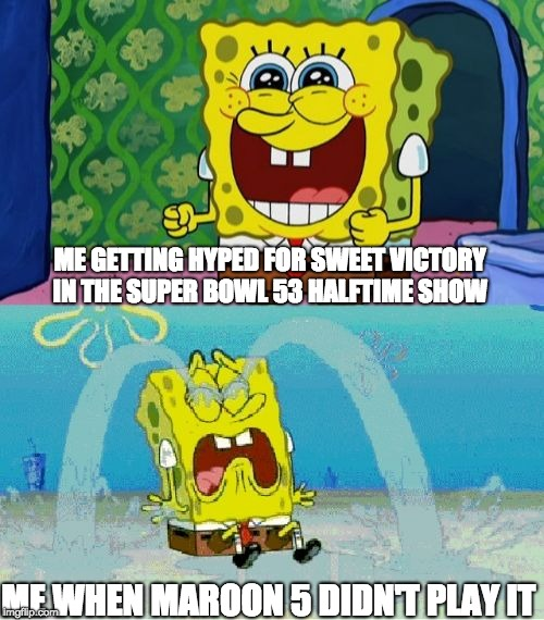 Super Bowl 53 Halftime Show  | ME GETTING HYPED FOR SWEET VICTORY IN THE SUPER BOWL 53 HALFTIME SHOW ME WHEN MAROON 5 DIDN'T PLAY IT | image tagged in spongebob happy and sad | made w/ Imgflip meme maker