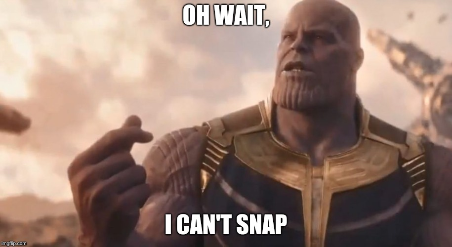 OH WAIT, I CAN'T SNAP | image tagged in thanos snap | made w/ Imgflip meme maker