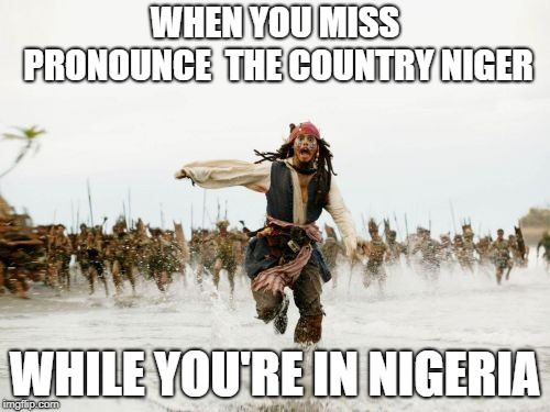 Jack Sparrow Being Chased Meme | WHEN YOU MISS PRONOUNCE  THE COUNTRY NIGER WHILE YOU'RE IN NIGERIA | image tagged in memes,jack sparrow being chased | made w/ Imgflip meme maker