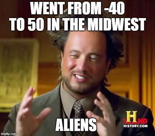 Ancient Aliens Meme | WENT FROM -40 TO 50 IN THE MIDWEST ALIENS | image tagged in memes,ancient aliens | made w/ Imgflip meme maker