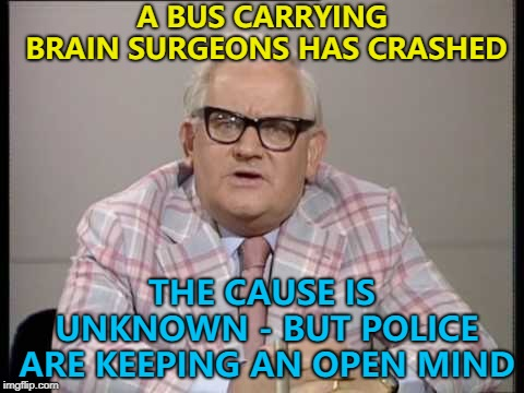What would a group of brain surgeons be called anyway? :) | A BUS CARRYING BRAIN SURGEONS HAS CRASHED THE CAUSE IS UNKNOWN - BUT POLICE ARE KEEPING AN OPEN MIND | image tagged in ronnie barker news,memes | made w/ Imgflip meme maker