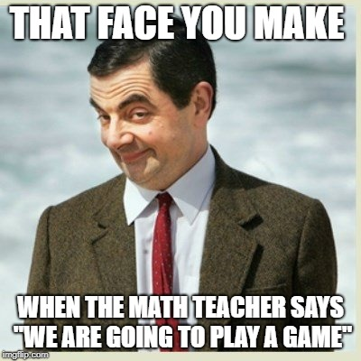 "The TEACH | THAT FACE YOU MAKE WHEN THE MATH TEACHER SAYS ""WE ARE GOING TO PLAY A GAME"" 