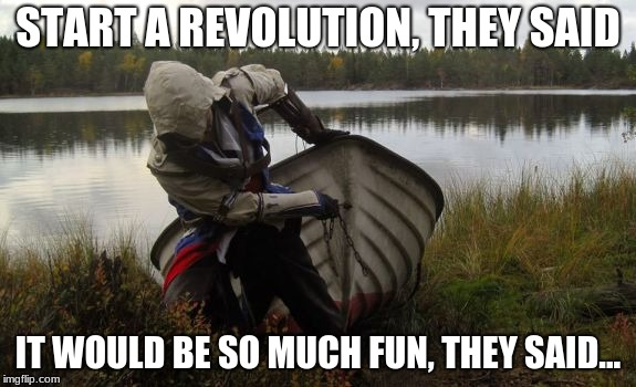 Unhappy Connor | START A REVOLUTION, THEY SAID IT WOULD BE SO MUCH FUN, THEY SAID... | image tagged in assassins creed,american revolution,history,humor | made w/ Imgflip meme maker