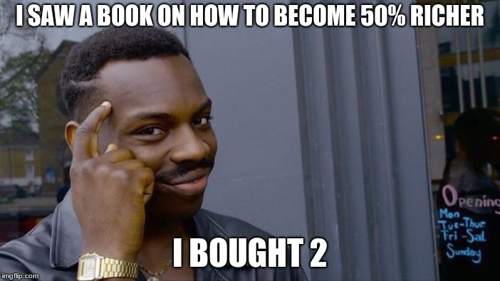 Roll Safe Think About It Meme | I SAW A BOOK ON HOW TO BECOME 50% RICHER I BOUGHT 2 | image tagged in memes,roll safe think about it | made w/ Imgflip meme maker