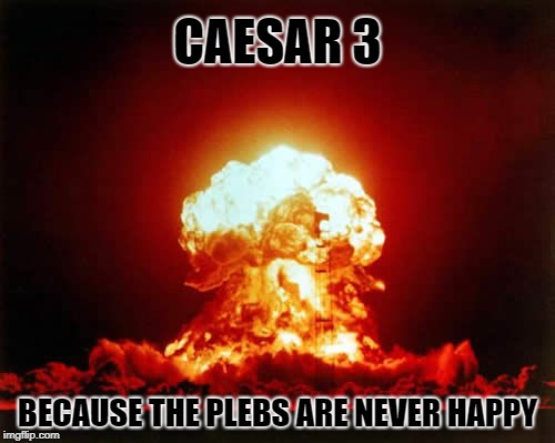 The Plebs are Revolting | CAESAR 3 BECAUSE THE PLEBS ARE NEVER HAPPY | image tagged in memes,nuclear explosion,caesar,video games | made w/ Imgflip meme maker