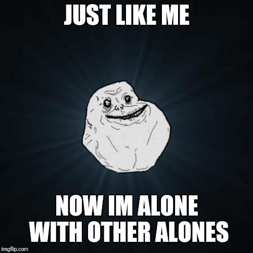 Forever Alone Meme | JUST LIKE ME NOW IM ALONE WITH OTHER ALONES | image tagged in memes,forever alone | made w/ Imgflip meme maker
