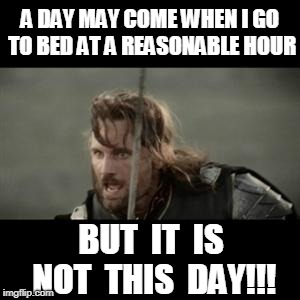 Go to bed?  Not this day! |  A DAY MAY COME WHEN I GO TO BED AT A REASONABLE HOUR; BUT  IT  IS NOT  THIS  DAY!!! | image tagged in aragorn,sleep,but it is not this day | made w/ Imgflip meme maker