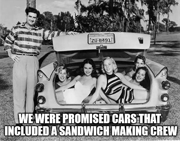False advertising | WE WERE PROMISED CARS THAT INCLUDED A SANDWICH MAKING CREW | image tagged in 1950s,car,women | made w/ Imgflip meme maker