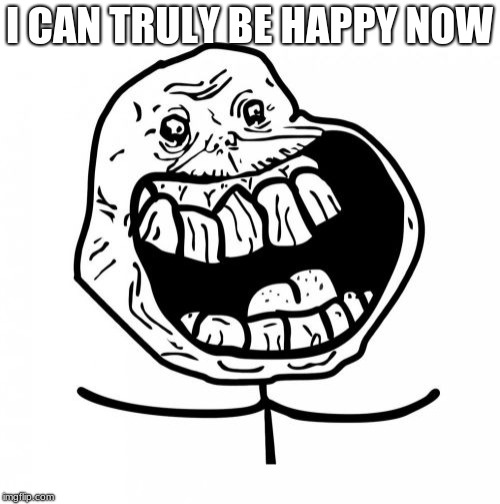 Forever Alone Happy Meme | I CAN TRULY BE HAPPY NOW | image tagged in memes,forever alone happy | made w/ Imgflip meme maker