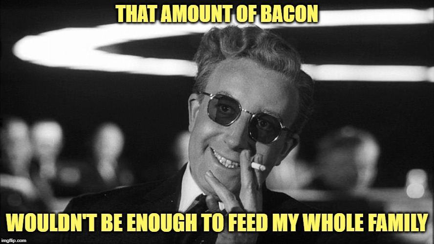 THAT AMOUNT OF BACON WOULDN'T BE ENOUGH TO FEED MY WHOLE FAMILY | made w/ Imgflip meme maker