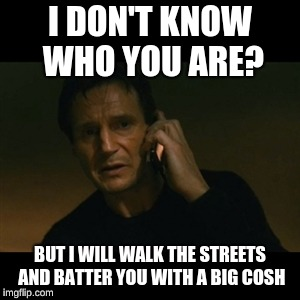 Liam Neeson Taken Meme | I DON'T KNOW WHO YOU ARE? BUT I WILL WALK THE STREETS AND BATTER YOU WITH A BIG COSH | image tagged in memes,liam neeson taken | made w/ Imgflip meme maker