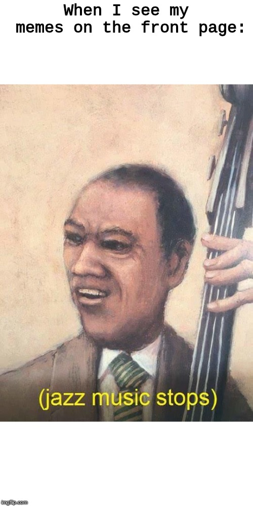 Jazz Music Stops | When I see my memes on the front page: | image tagged in jazz music stops | made w/ Imgflip meme maker