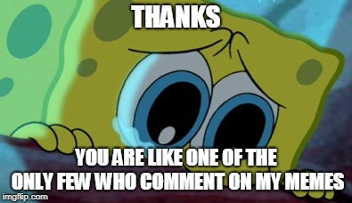 THANKS YOU ARE LIKE ONE OF THE ONLY FEW WHO COMMENT ON MY MEMES | made w/ Imgflip meme maker