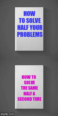 HOW TO SOLVE HALF YOUR PROBLEMS HOW TO SOLVE THE SAME HALF A SECOND TIME | made w/ Imgflip meme maker