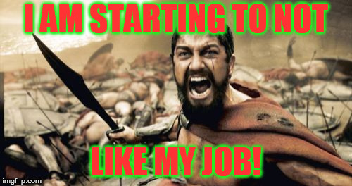 Startin' Spartan | I AM STARTING TO NOT LIKE MY JOB! | image tagged in memes,sparta leonidas | made w/ Imgflip meme maker