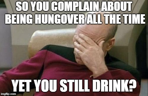 Moron | SO YOU COMPLAIN ABOUT BEING HUNGOVER ALL THE TIME YET YOU STILL DRINK? | image tagged in memes,captain picard facepalm,drunk,hungover | made w/ Imgflip meme maker