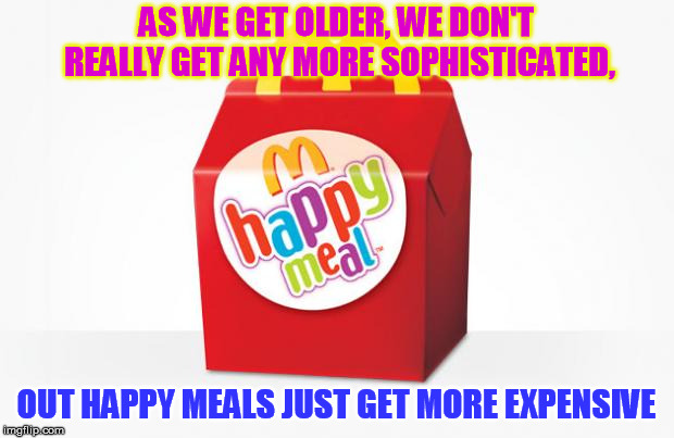 Happy Meal | AS WE GET OLDER, WE DON'T REALLY GET ANY MORE SOPHISTICATED, OUT HAPPY MEALS JUST GET MORE EXPENSIVE | image tagged in happy meal | made w/ Imgflip meme maker