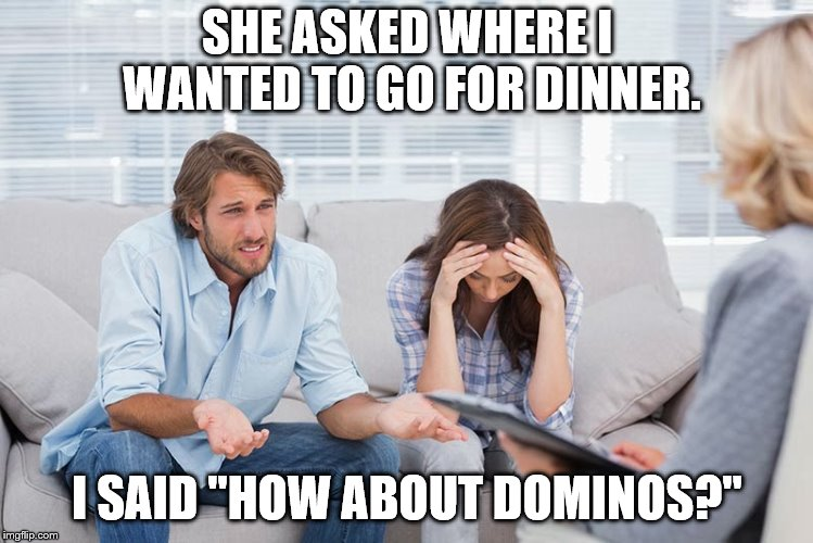 "couples therapy | SHE ASKED WHERE I WANTED TO GO FOR DINNER. I SAID ""HOW ABOUT DOMINOS?"" 