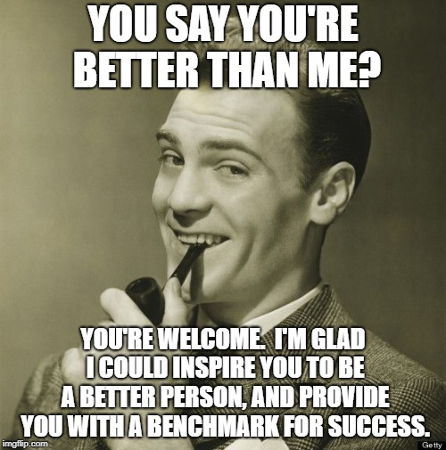 YOU SAY YOU'RE BETTER THAN ME? YOU'RE WELCOME.  I'M GLAD I COULD INSPIRE YOU TO BE A BETTER PERSON, AND PROVIDE YOU WITH A BENCHMARK FOR SUC | image tagged in memes,better | made w/ Imgflip meme maker