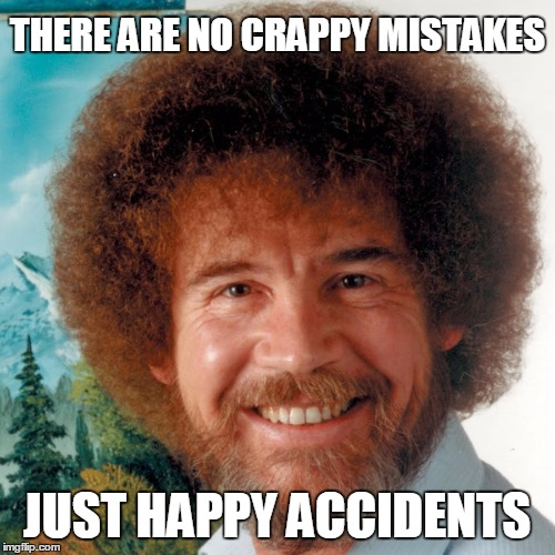 THERE ARE NO CRAPPY MISTAKES JUST HAPPY ACCIDENTS | made w/ Imgflip meme maker