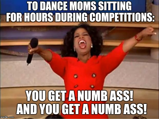 Oprah You Get A | TO DANCE MOMS SITTING FOR HOURS DURING COMPETITIONS: YOU GET A NUMB ASS!  AND YOU GET A NUMB ASS! | image tagged in memes,oprah you get a | made w/ Imgflip meme maker