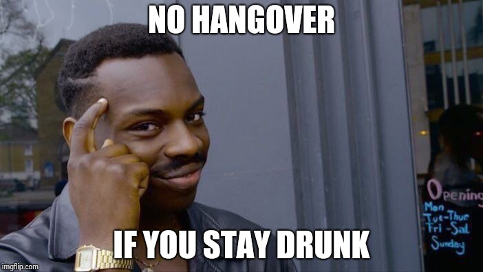 Roll Safe Think About It Meme | NO HANGOVER IF YOU STAY DRUNK | image tagged in memes,roll safe think about it | made w/ Imgflip meme maker