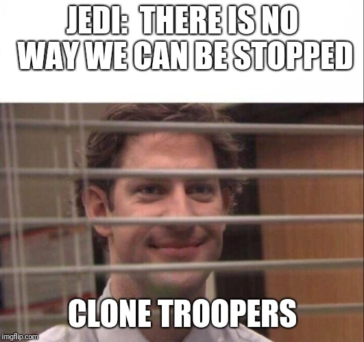 Order 66 in a nutshell | JEDI:  THERE IS NO WAY WE CAN BE STOPPED CLONE TROOPERS | image tagged in jim halpert,clones,jedi,star wars order 66 | made w/ Imgflip meme maker