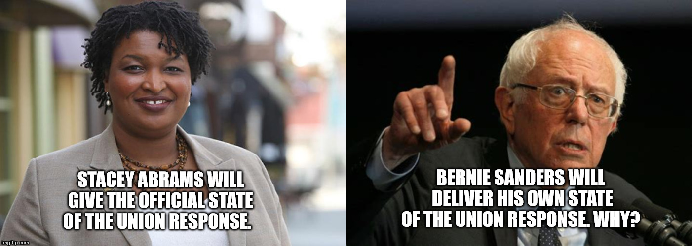 State Of The Union Address  | STACEY ABRAMS WILL GIVE THE OFFICIAL STATE OF THE UNION RESPONSE. BERNIE SANDERS WILL DELIVER HIS OWN STATE OF THE UNION RESPONSE. WHY? | image tagged in state of the union,stacey abrams,bernie sanders | made w/ Imgflip meme maker