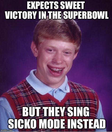 Bad Luck Brian |  EXPECTS SWEET VICTORY IN THE SUPERBOWL; BUT THEY SING SICKO MODE INSTEAD | image tagged in memes,bad luck brian,superbowl,halftime,spongebob,sweet victory | made w/ Imgflip meme maker