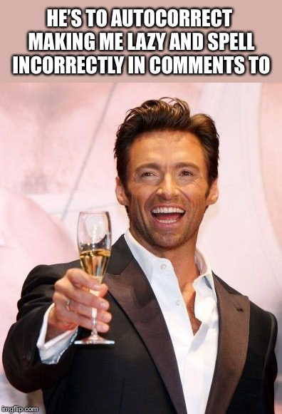 Hugh Jackman Cheers | HE'S TO AUTOCORRECT MAKING ME LAZY AND SPELL INCORRECTLY IN COMMENTS TO | image tagged in hugh jackman cheers | made w/ Imgflip meme maker