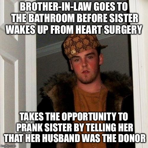 Scumbag Steve | BROTHER-IN-LAW GOES TO THE BATHROOM BEFORE SISTER WAKES UP FROM HEART SURGERY TAKES THE OPPORTUNITY TO PRANK SISTER BY TELLING HER THAT HER  | image tagged in memes,scumbag steve | made w/ Imgflip meme maker