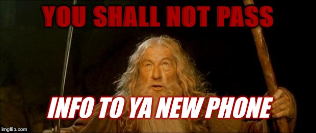 gandalf you shall not pass | YOU SHALL NOT PASS INFO TO YA NEW PHONE | image tagged in gandalf you shall not pass | made w/ Imgflip meme maker