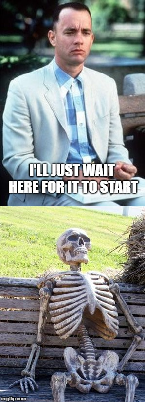 I'LL JUST WAIT HERE FOR IT TO START | image tagged in memes,waiting skeleton,forest gump | made w/ Imgflip meme maker