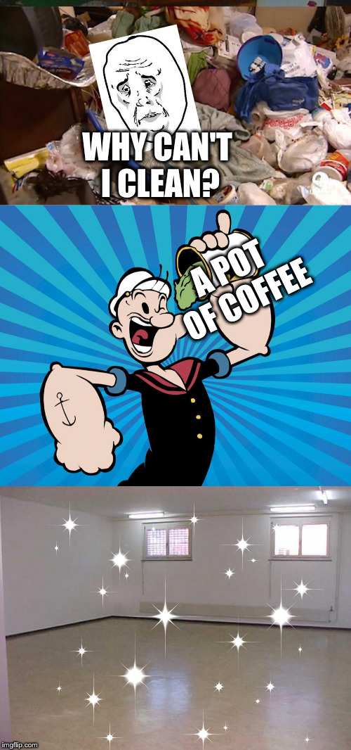 WHY CAN'T I CLEAN? A POT OF COFFEE | image tagged in empty room,hoarder bedroom,popeye | made w/ Imgflip meme maker