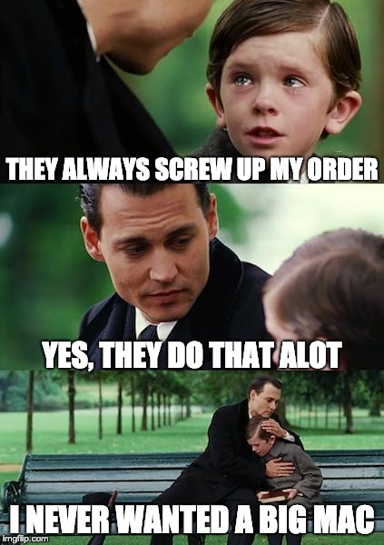 Finding Neverland Meme | THEY ALWAYS SCREW UP MY ORDER YES, THEY DO THAT ALOT I NEVER WANTED A BIG MAC | image tagged in memes,finding neverland | made w/ Imgflip meme maker