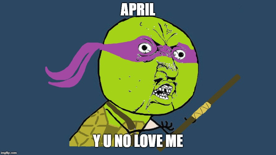 Maybe I should make other Y U No versions of the TMNT | APRIL Y U NO LOVE ME | image tagged in y u no donatello,tmnt,teenage mutant ninja turtles,funny,memes,y u no | made w/ Imgflip meme maker