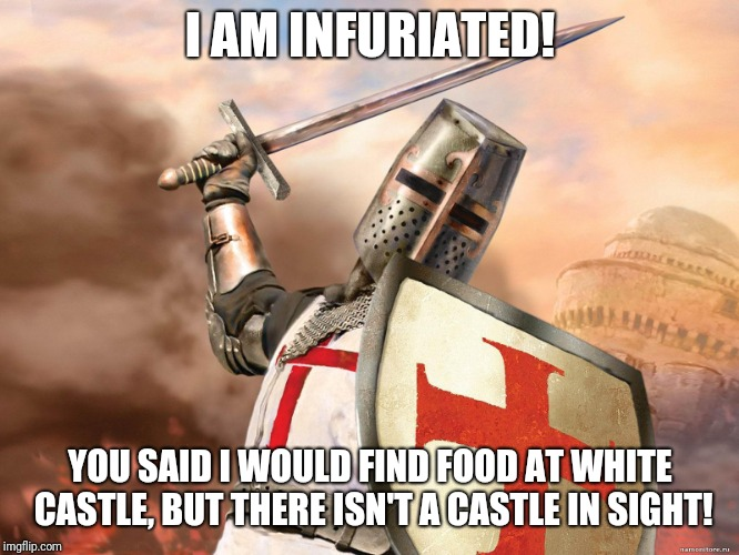 And I will never bend the knee to the Burger King! |  I AM INFURIATED! YOU SAID I WOULD FIND FOOD AT WHITE CASTLE, BUT THERE ISN'T A CASTLE IN SIGHT! | image tagged in deus vult,fast food,sword,hangry,knights templar,hunger games | made w/ Imgflip meme maker