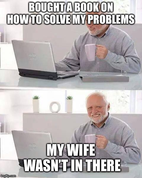 Hide the Pain Harold Meme | BOUGHT A BOOK ON HOW TO SOLVE MY PROBLEMS MY WIFE WASN'T IN THERE | image tagged in memes,hide the pain harold | made w/ Imgflip meme maker