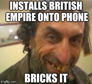 Installs British Empire onto phone Bricks It(Brexit) | INSTALLS BRITISH EMPIRE ONTO PHONE BRICKS IT | image tagged in brexit,british,ugly,person,empire,teeth | made w/ Imgflip meme maker
