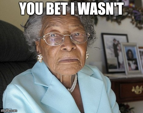 Old black lady | YOU BET I WASN'T | image tagged in old black lady | made w/ Imgflip meme maker