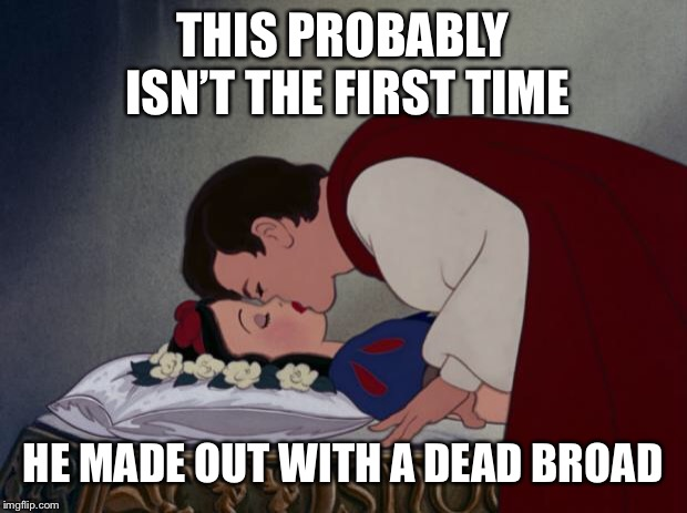 file:///C:/Users/IBG/Desktop/Snow-White-and-her-Prince-The-Kiss- | THIS PROBABLY ISN'T THE FIRST TIME HE MADE OUT WITH A DEAD BROAD | image tagged in file///c/users/ibg/desktop/snow-white-and-her-prince-the-kiss- | made w/ Imgflip meme maker