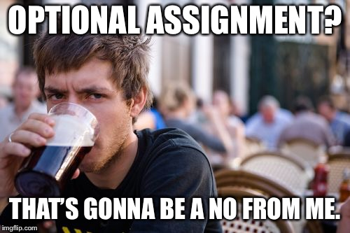 Psh... who cares if it will help you to better understand the material and be more prepared for the test? | OPTIONAL ASSIGNMENT? THAT'S GONNA BE A NO FROM ME. | image tagged in memes,lazy college senior,funny | made w/ Imgflip meme maker