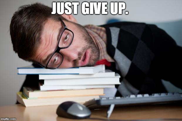 Exhausted Man | JUST GIVE UP. | image tagged in exhausted man | made w/ Imgflip meme maker