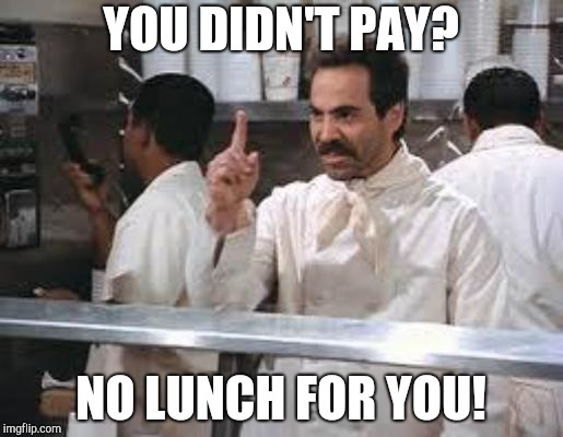 No soup | YOU DIDN'T PAY? NO LUNCH FOR YOU! | image tagged in no soup | made w/ Imgflip meme maker