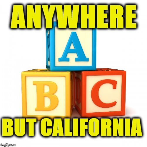 ANYWHERE; BUT CALIFORNIA | image tagged in abc,california,america,democratic socialism | made w/ Imgflip meme maker