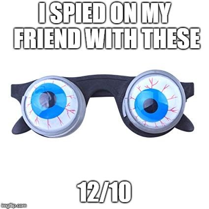 I SPIED ON MY FRIEND WITH THESE 12/10 | image tagged in crazy eyes,look into my eyes,kim jong un - spying,spying | made w/ Imgflip meme maker